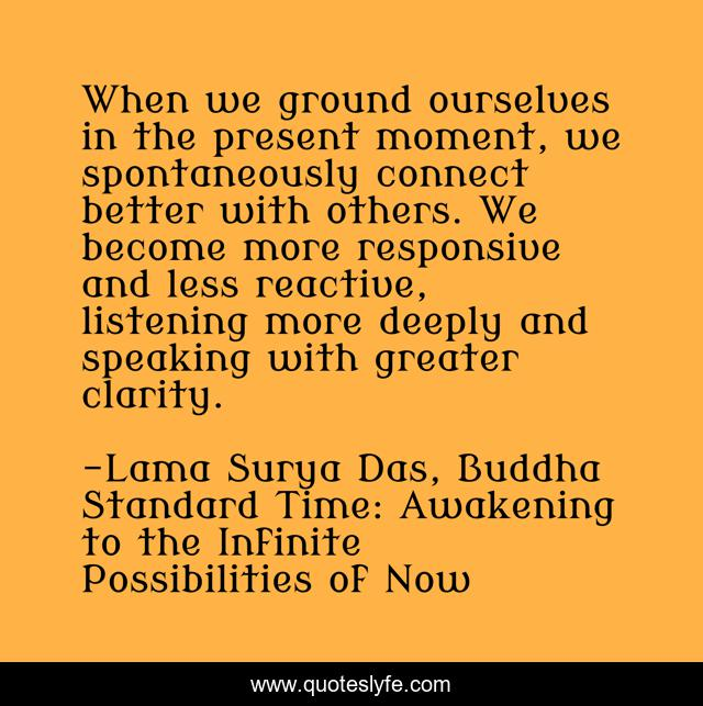 When we ground ourselves in the present moment, we spontaneously connect better with others. We become more responsive and less reactive, listening more deeply and speaking with greater clarity.