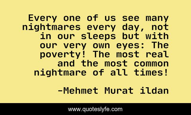 Every one of us see many nightmares every day, not in our sleeps but with our very own eyes: The poverty! The most real and the most common nightmare of all times!
