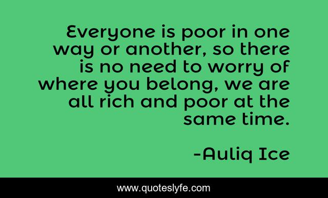 Everyone is poor in one way or another, so there is no need to worry of where you belong, we are all rich and poor at the same time.