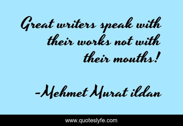 Great writers speak with their works not with their mouths!