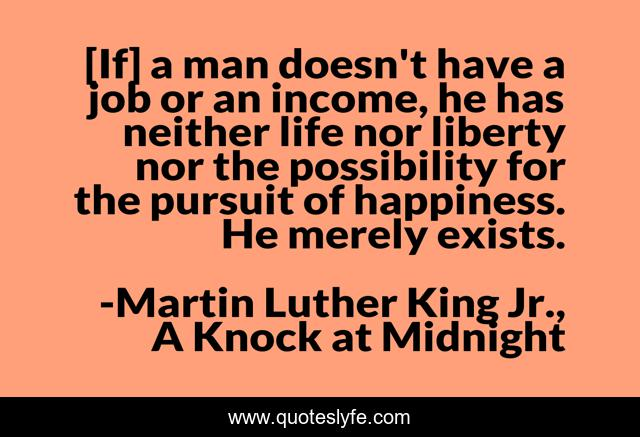 [If] a man doesn't have a job or an income, he has neither life nor liberty nor the possibility for the pursuit of happiness. He merely exists.