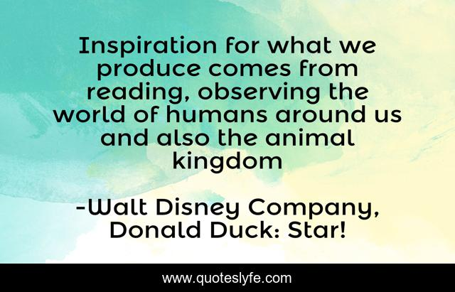 Inspiration for what we produce comes from reading, observing the world of humans around us and also the animal kingdom
