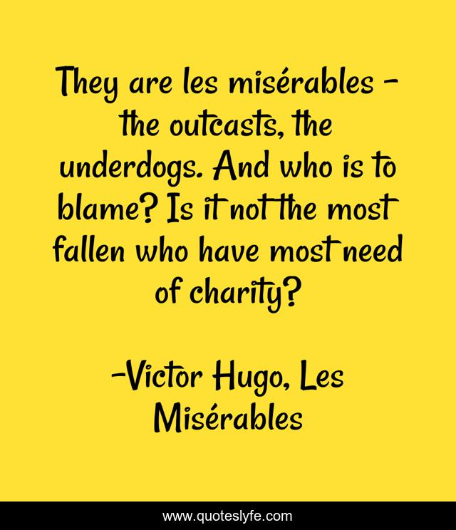 They are les misérables - the outcasts, the underdogs. And who is to blame? Is it not the most fallen who have most need of charity?