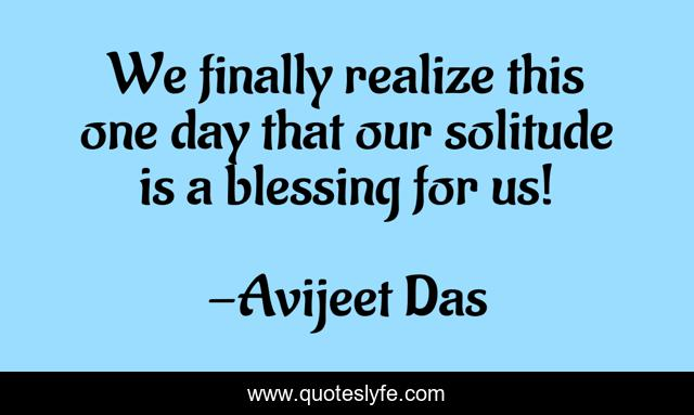 We finally realize this one day that our solitude is a blessing for us!