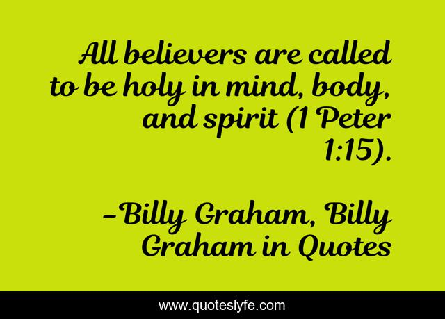 All believers are called to be holy in mind, body, and spirit (1 Peter 1:15).