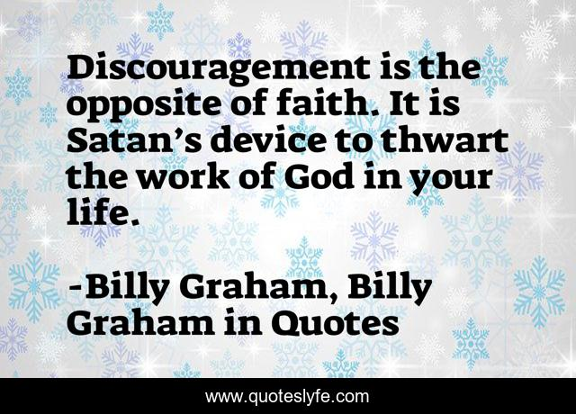 Discouragement is the opposite of faith. It is Satan's device to thwart the work of God in your life.