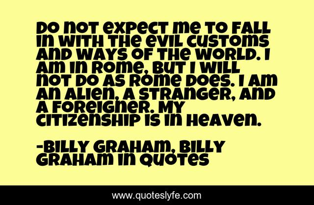 Do not expect me to fall in with the evil customs and ways of the world. I am in Rome, but I will not do as Rome does. I am an alien, a stranger, and a foreigner. My citizenship is in heaven.
