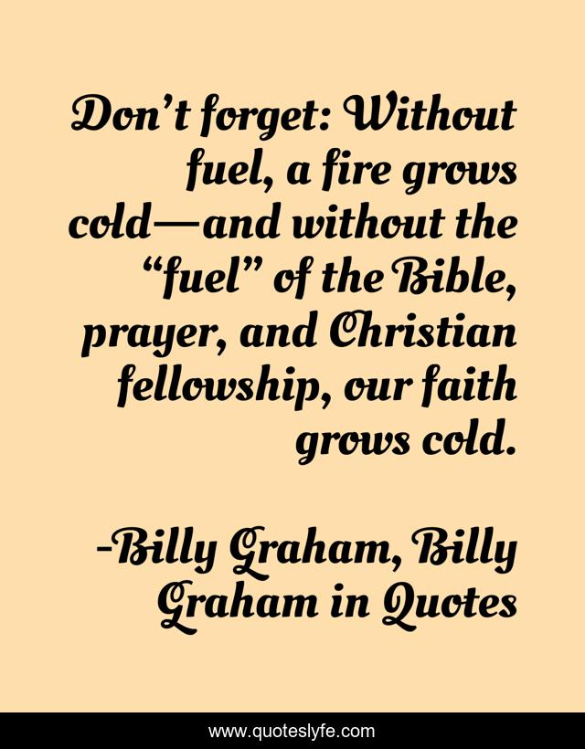 """Don't forget: Without fuel, a fire grows cold—and without the """"fuel"""" of the Bible, prayer, and Christian fellowship, our faith grows cold."""