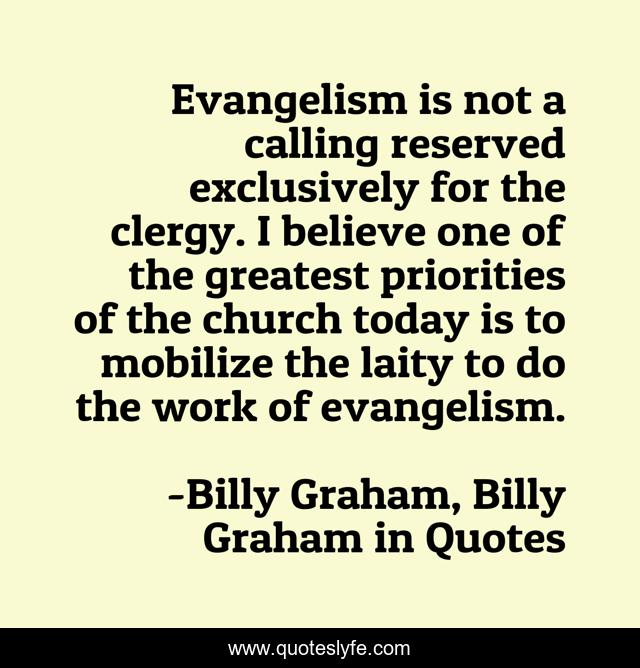 Evangelism is not a calling reserved exclusively for the clergy. I believe one of the greatest priorities of the church today is to mobilize the laity to do the work of evangelism.
