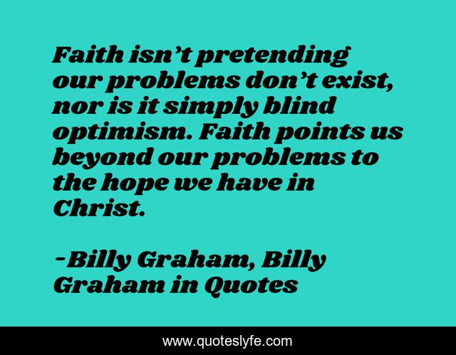 Faith isn't pretending our problems don't exist, nor is it simply blind optimism. Faith points us beyond our problems to the hope we have in Christ.