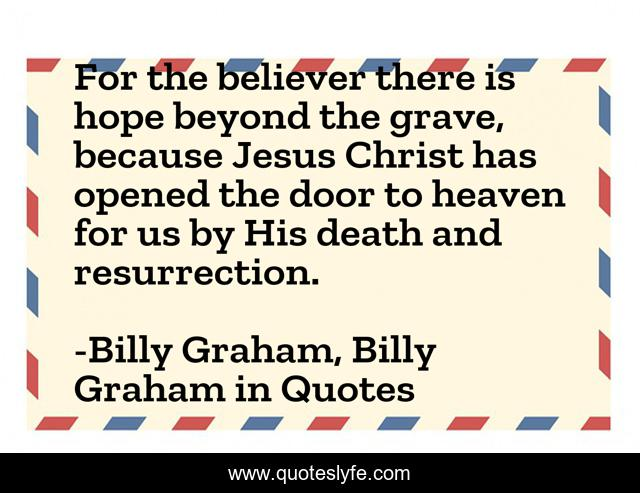 For the believer there is hope beyond the grave, because Jesus Christ has opened the door to heaven for us by His death and resurrection.