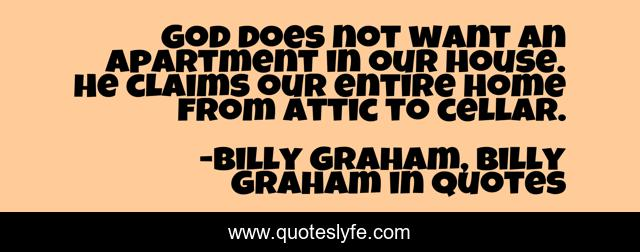 God does not want an apartment in our house. He claims our entire home from attic to cellar.
