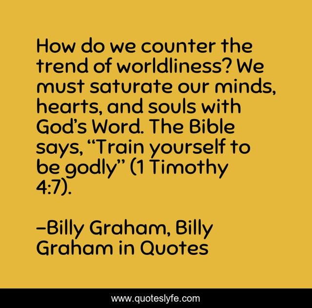 """How do we counter the trend of worldliness? We must saturate our minds, hearts, and souls with God's Word. The Bible says, """"Train yourself to be godly"""" (1 Timothy 4:7)."""