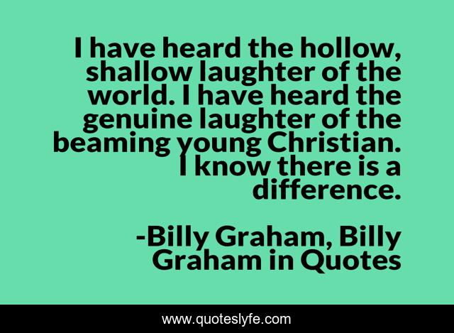 I have heard the hollow, shallow laughter of the world. I have heard the genuine laughter of the beaming young Christian. I know there is a difference.