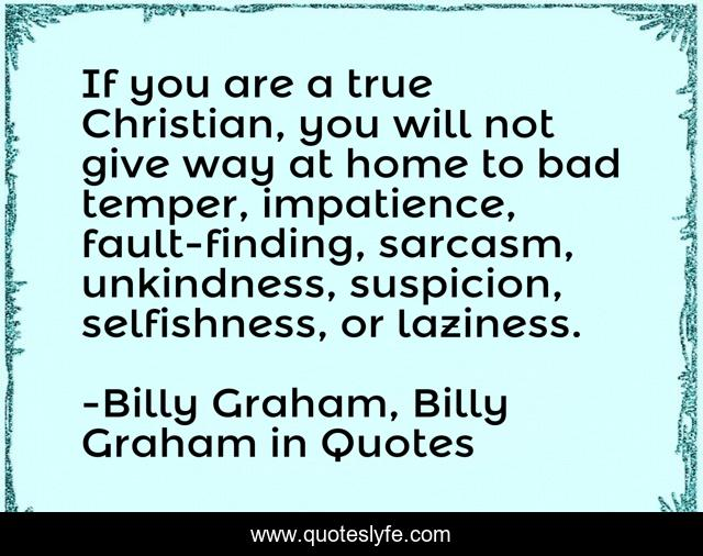 If you are a true Christian, you will not give way at home to bad temper, impatience, fault-finding, sarcasm, unkindness, suspicion, selfishness, or laziness.