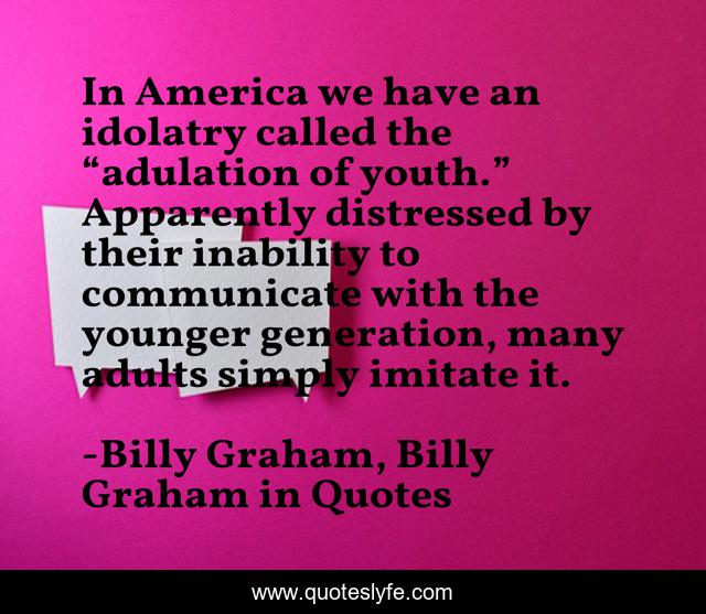 """In America we have an idolatry called the """"adulation of youth."""" Apparently distressed by their inability to communicate with the younger generation, many adults simply imitate it."""