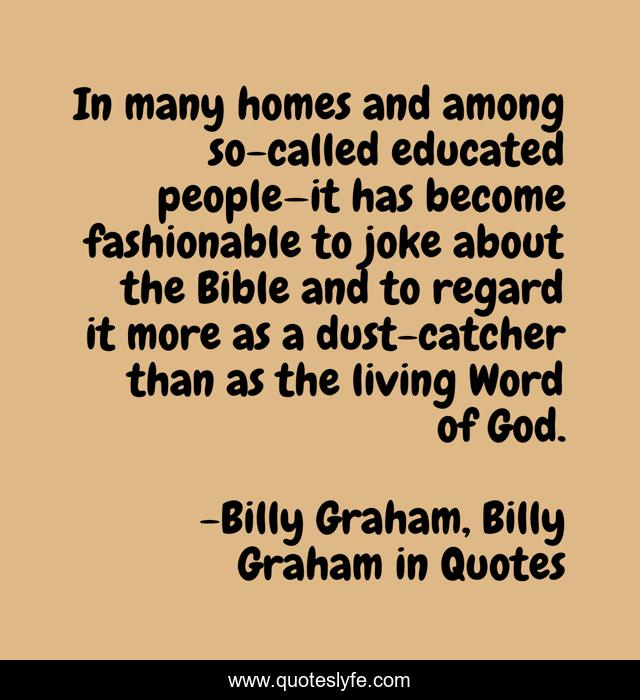 In many homes and among so-called educated people—it has become fashionable to joke about the Bible and to regard it more as a dust-catcher than as the living Word of God.