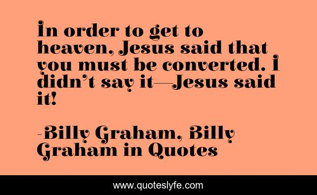 In order to get to heaven, Jesus said that you must be converted. I didn't say it—Jesus said it!