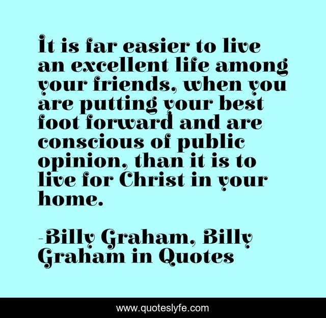 It is far easier to live an excellent life among your friends, when you are putting your best foot forward and are conscious of public opinion, than it is to live for Christ in your home.