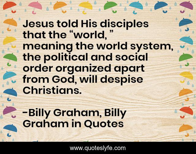 """Jesus told His disciples that the """"world, """" meaning the world system, the political and social order organized apart from God, will despise Christians."""