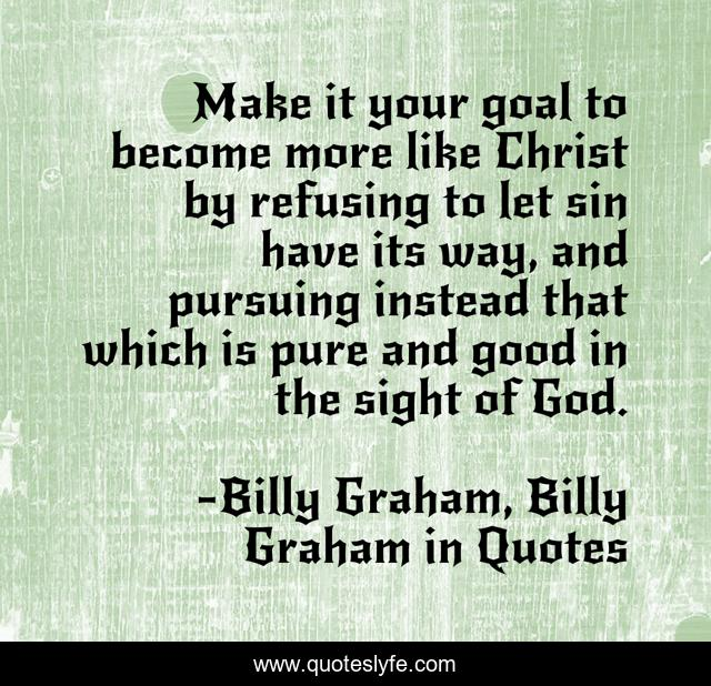 Make it your goal to become more like Christ by refusing to let sin have its way, and pursuing instead that which is pure and good in the sight of God.