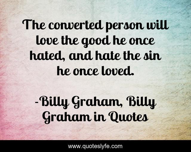 The converted person will love the good he once hated, and hate the sin he once loved.