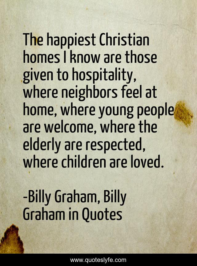 The happiest Christian homes I know are those given to hospitality, where neighbors feel at home, where young people are welcome, where the elderly are respected, where children are loved.