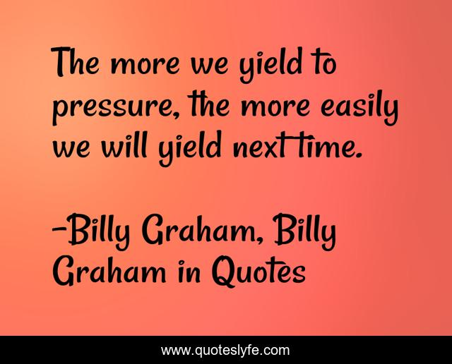 The more we yield to pressure, the more easily we will yield next time.