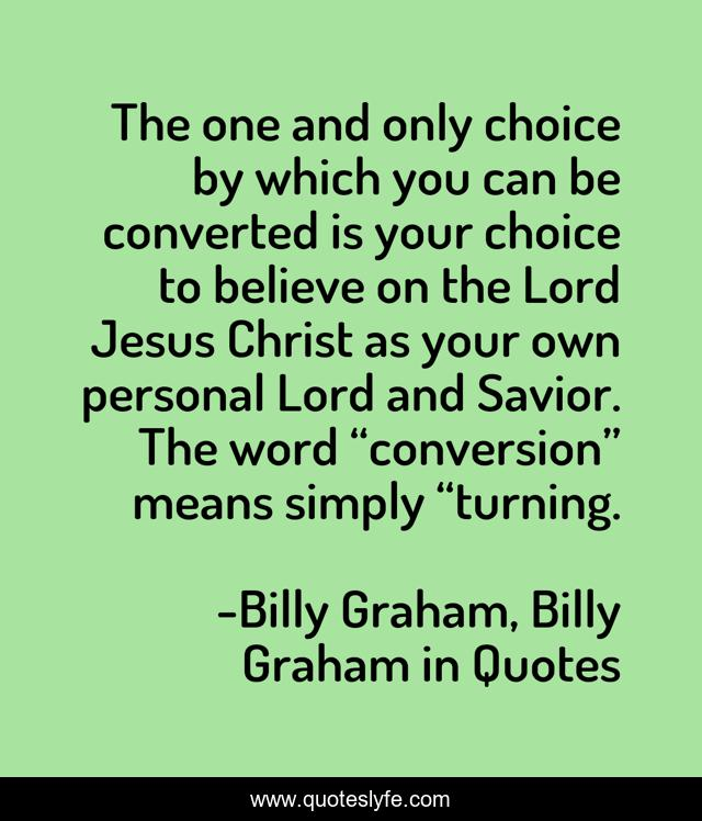 """The one and only choice by which you can be converted is your choice to believe on the Lord Jesus Christ as your own personal Lord and Savior. The word """"conversion"""" means simply """"turning."""