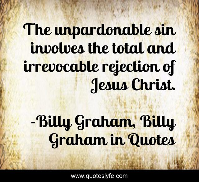 The unpardonable sin involves the total and irrevocable rejection of Jesus Christ.