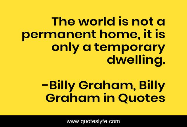 The world is not a permanent home, it is only a temporary dwelling.
