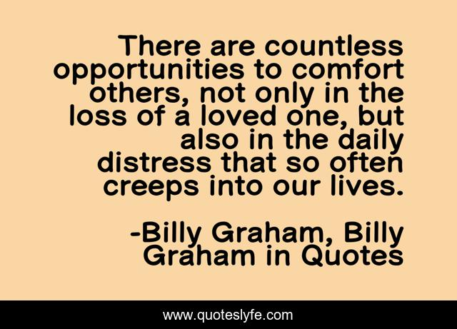 There are countless opportunities to comfort others, not only in the loss of a loved one, but also in the daily distress that so often creeps into our lives.