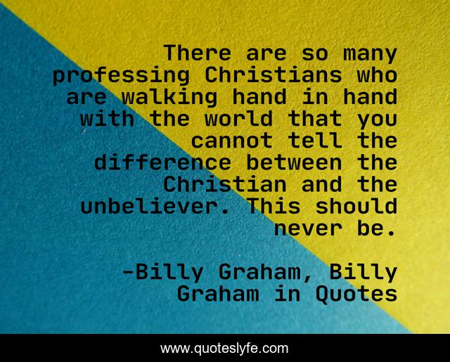 There are so many professing Christians who are walking hand in hand with the world that you cannot tell the difference between the Christian and the unbeliever. This should never be.