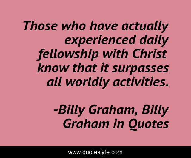 Those who have actually experienced daily fellowship with Christ know that it surpasses all worldly activities.