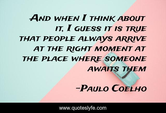 And when I think about it, I guess it is true that people always arrive at the right moment at the place where someone awaits them