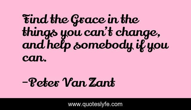 Find the Grace in the things you can't change, and help somebody if you can.