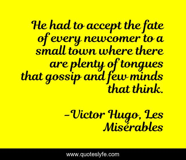 He had to accept the fate of every newcomer to a small town where there are plenty of tongues that gossip and few minds that think.