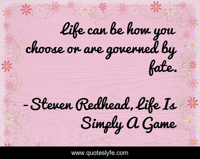 Life can be how you choose or are governed by fate.