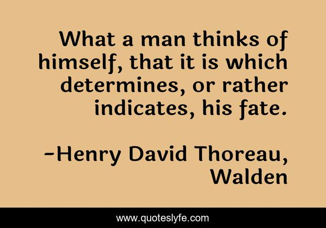 What a man thinks of himself, that it is which determines, or rather indicates, his fate.