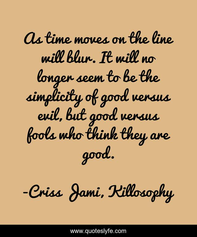 As time moves on the line will blur. It will no longer seem to be the simplicity of good versus evil, but good versus fools who think they are good.