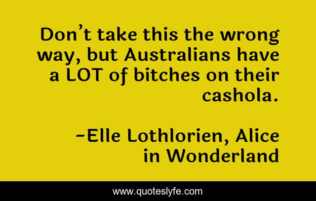 Don't take this the wrong way, but Australians have a LOT of bitches on their cashola.