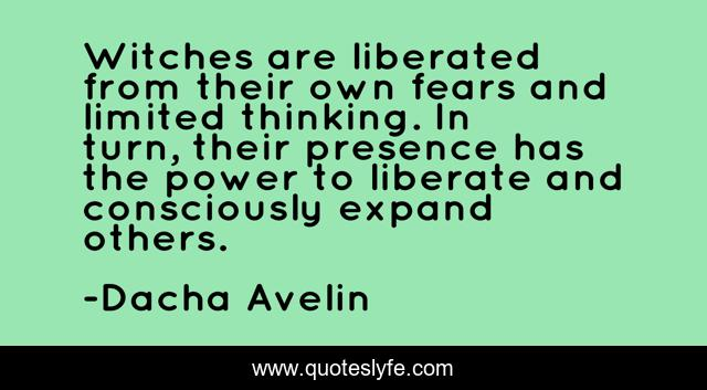 Witches are liberated from their own fears and limited thinking. In turn, their presence has the power to liberate and consciously expand others.