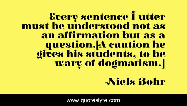Every sentence I utter must be understood not as an affirmation but as a question.[A caution he gives his students, to be wary of dogmatism.]