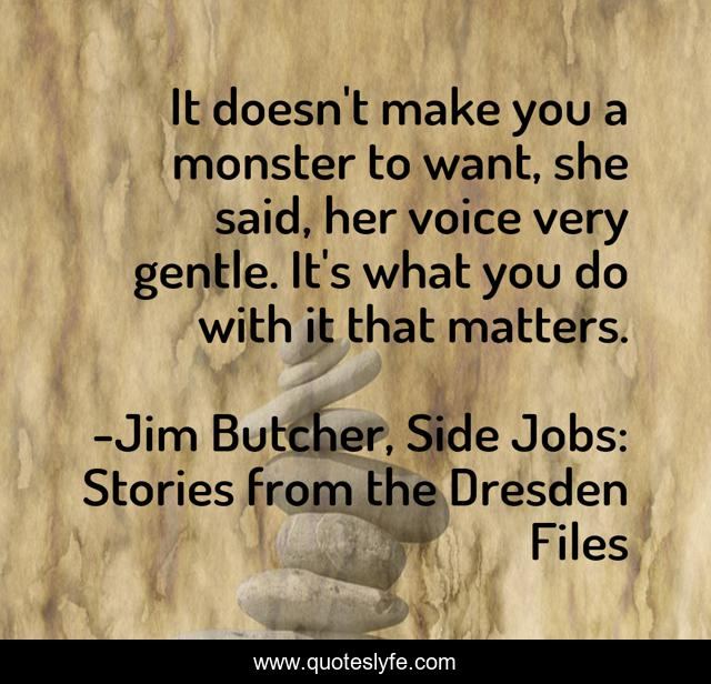 It doesn't make you a monster to want, she said, her voice very gentle. It's what you do with it that matters.