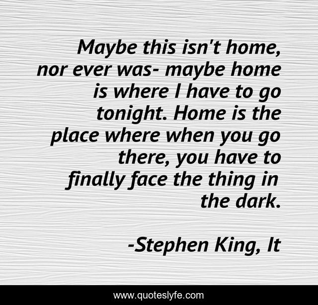 Maybe this isn't home, nor ever was- maybe home is where I have to go tonight. Home is the place where when you go there, you have to finally face the thing in the dark.
