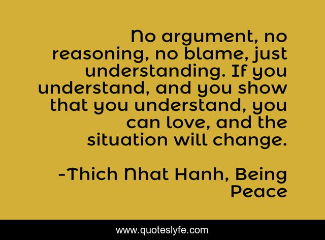 No argument, no reasoning, no blame, just understanding. If you understand, and you show that you understand, you can love, and the situation will change.