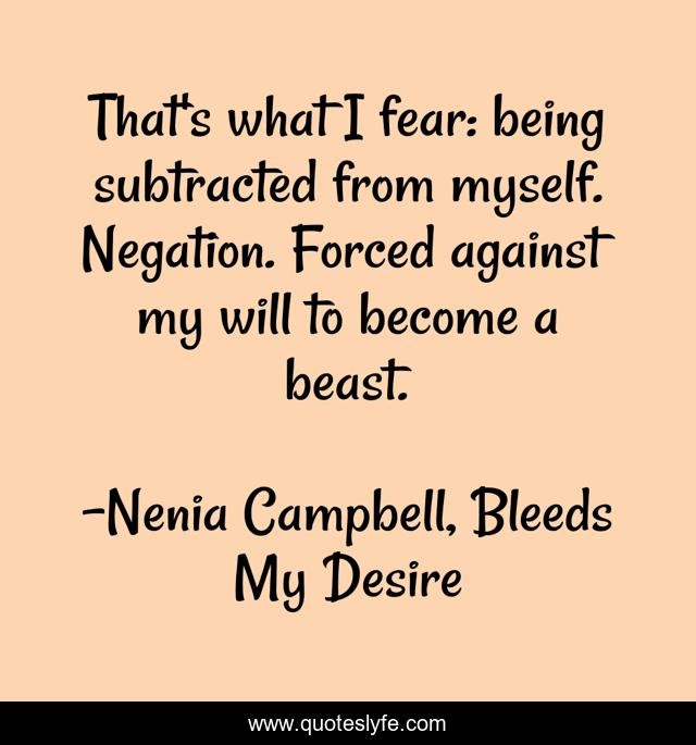 That's what I fear: being subtracted from myself. Negation. Forced against my will to become a beast.