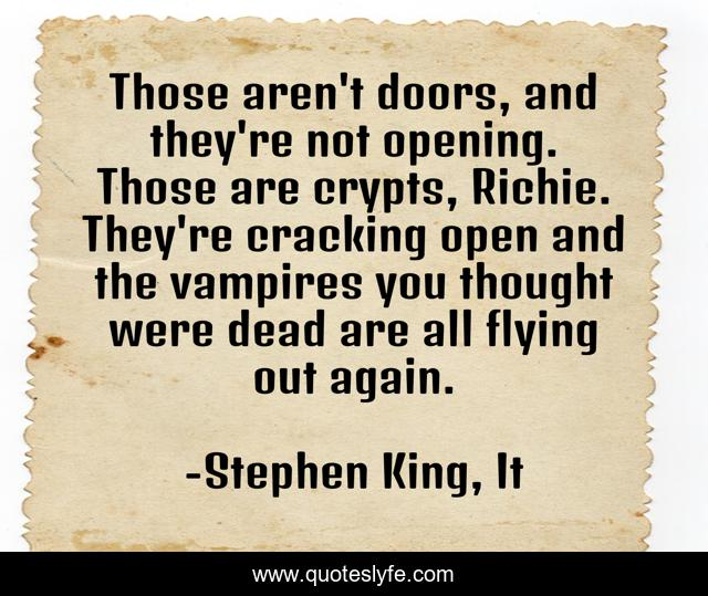 Those aren't doors, and they're not opening. Those are crypts, Richie. They're cracking open and the vampires you thought were dead are all flying out again.