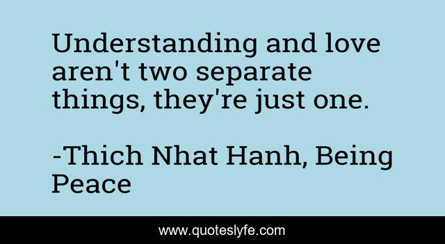 Understanding and love aren't two separate things, they're just one.