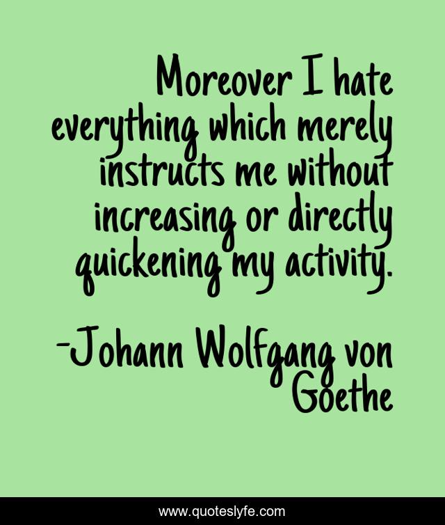 Moreover I hate everything which merely instructs me without increasing or directly quickening my activity.